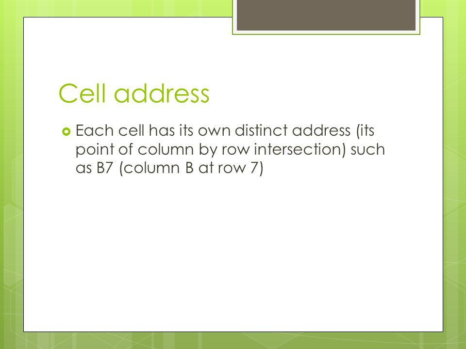 Cell address Each cell has its own distinct address (its point of column by row intersection) such as B7 (column B at row 7)