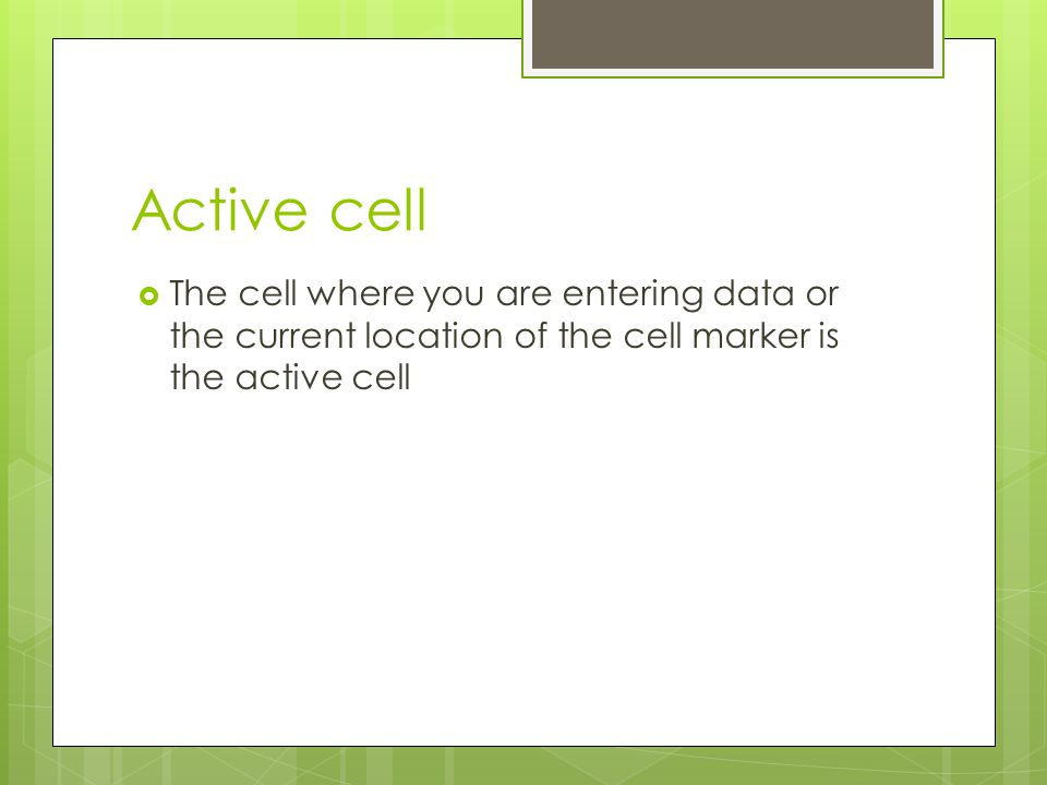 Active cell The cell where you are entering data or the current location of the cell marker is the active cell.