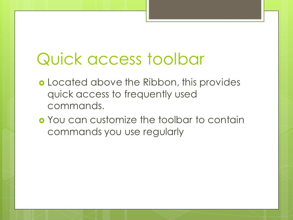 Quick access toolbar Located above the Ribbon, this provides quick access to frequently used commands.