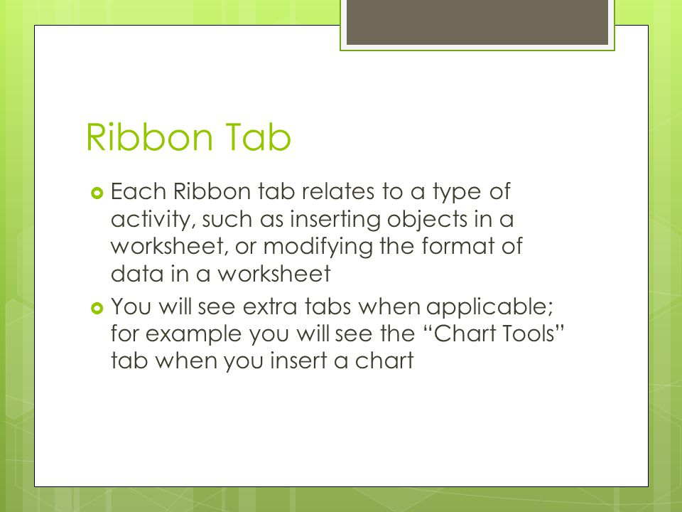 Ribbon Tab Each Ribbon tab relates to a type of activity, such as inserting objects in a worksheet, or modifying the format of data in a worksheet.