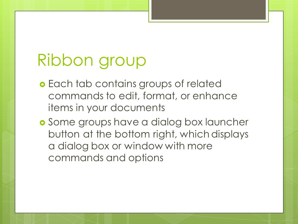 Ribbon group Each tab contains groups of related commands to edit, format, or enhance items in your documents.