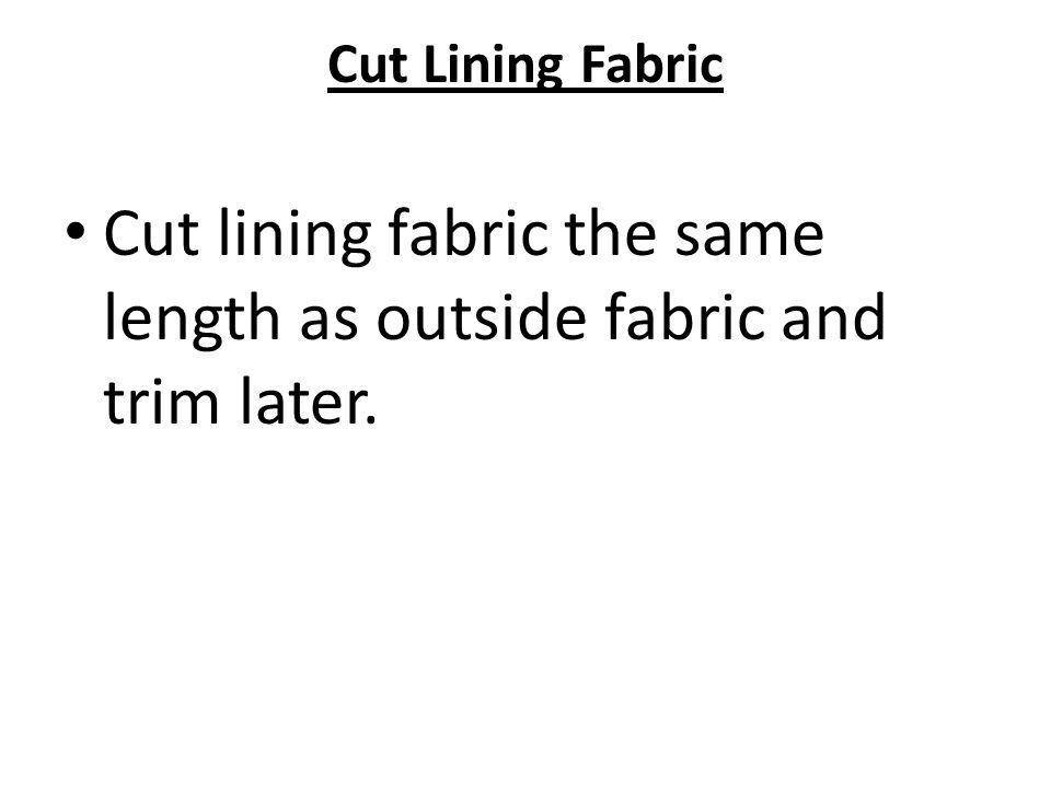 Cut lining fabric the same length as outside fabric and trim later.