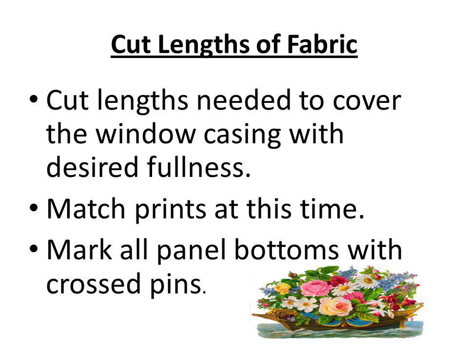 Cut lengths needed to cover the window casing with desired fullness.