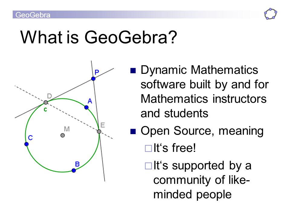What is GeoGebra Dynamic Mathematics software built by and for Mathematics instructors and students.