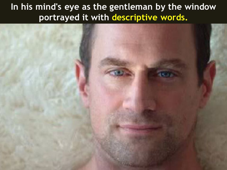 In his mind s eye as the gentleman by the window portrayed it with descriptive words.
