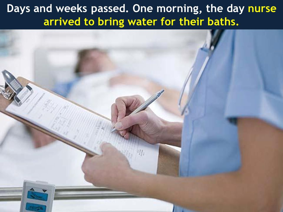 Days and weeks passed. One morning, the day nurse