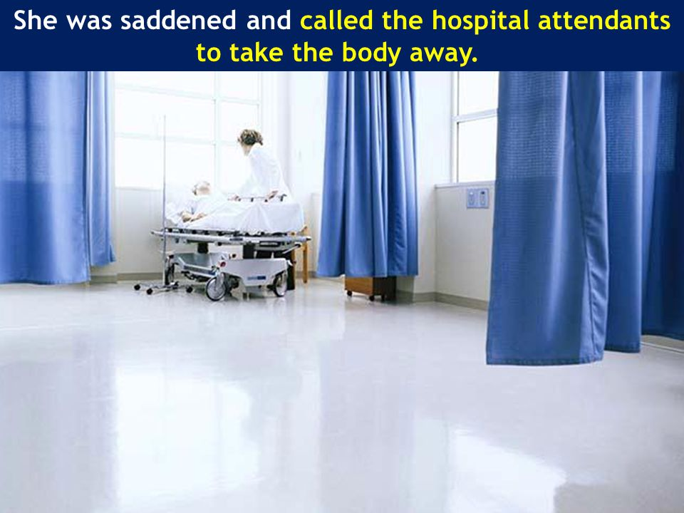 She was saddened and called the hospital attendants to take the body away.