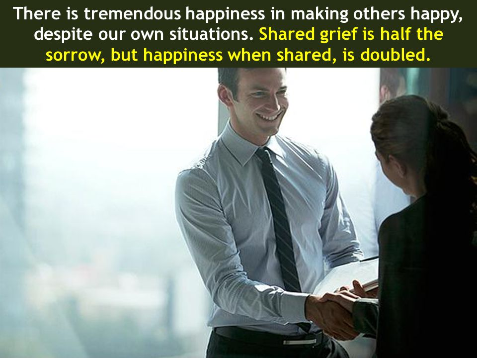 There is tremendous happiness in making others happy,