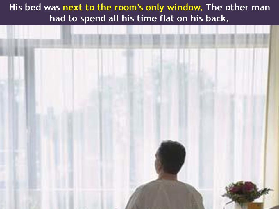 His bed was next to the room s only window. The other man