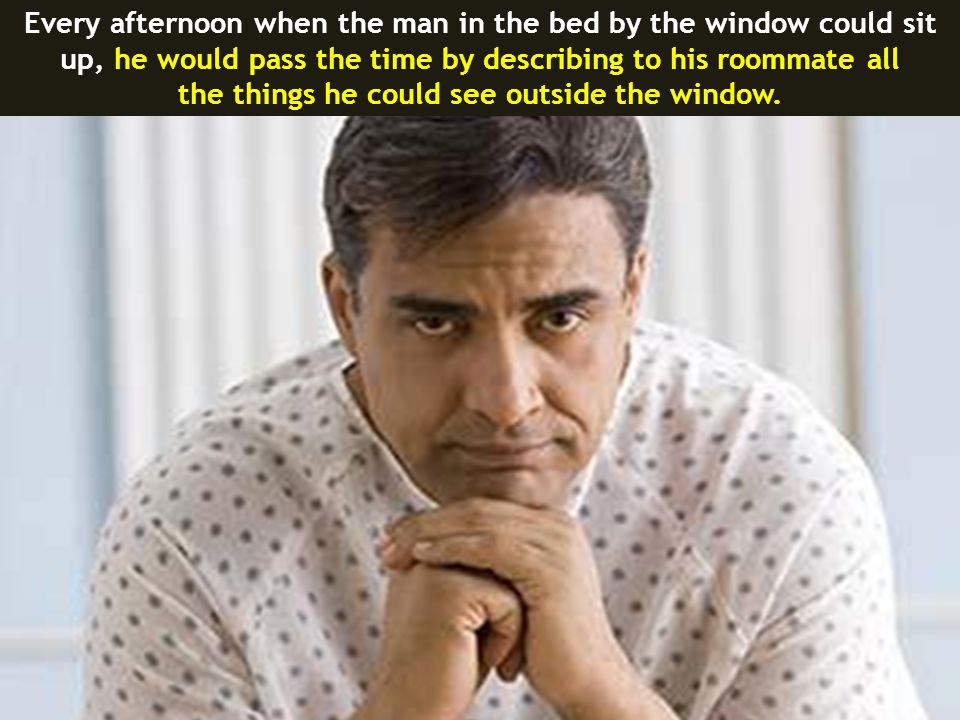 Every afternoon when the man in the bed by the window could sit