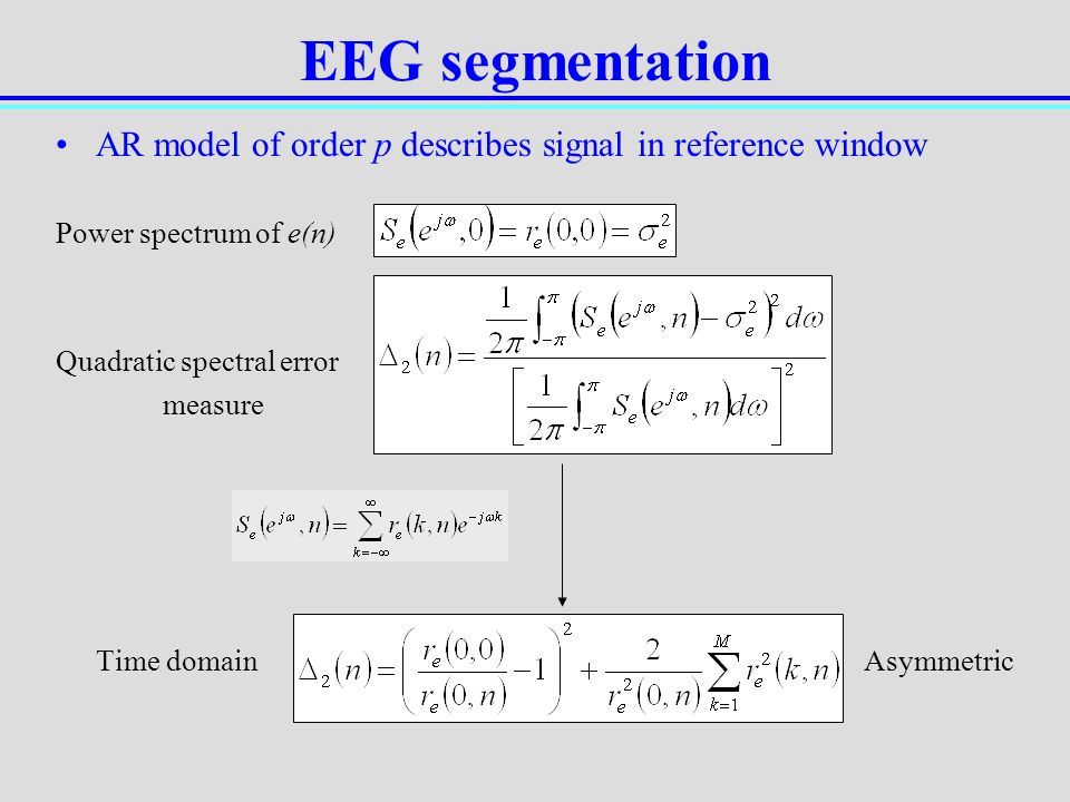 EEG segmentation AR model of order p describes signal in reference window. Power spectrum of e(n) Quadratic spectral error.