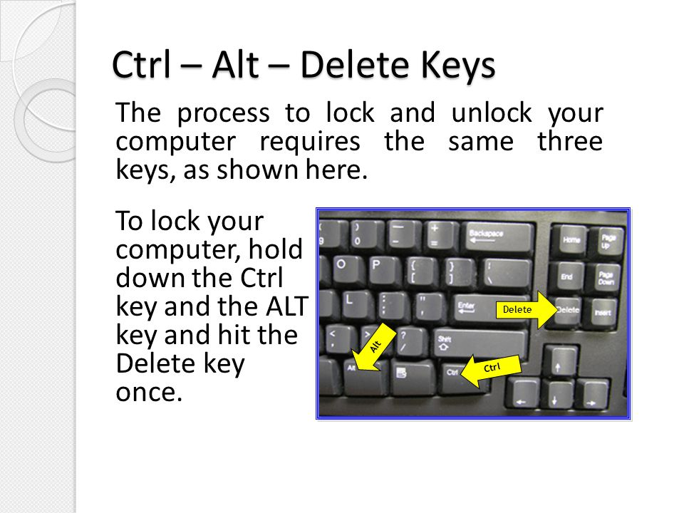 Ctrl – Alt – Delete Keys The process to lock and unlock your computer requires the same three keys, as shown here.