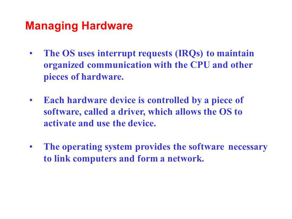 Managing Hardware The OS uses interrupt requests (IRQs) to maintain organized communication with the CPU and other pieces of hardware.