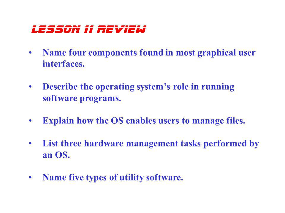 lesson 11 review Name four components found in most graphical user interfaces. Describe the operating system's role in running software programs.