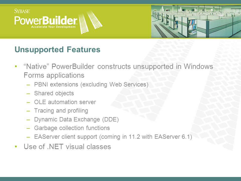 Unsupported Features Native PowerBuilder constructs unsupported in Windows Forms applications. PBNI extensions (excluding Web Services)