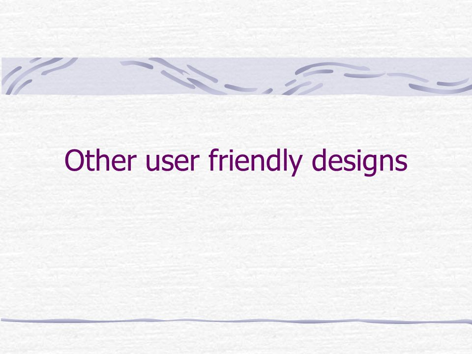 Other user friendly designs