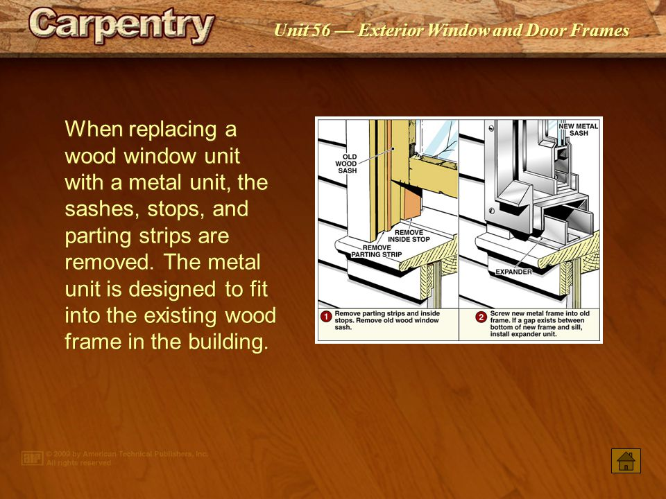 When replacing a wood window unit with a metal unit, the sashes, stops, and parting strips are removed. The metal unit is designed to fit into the existing wood frame in the building.
