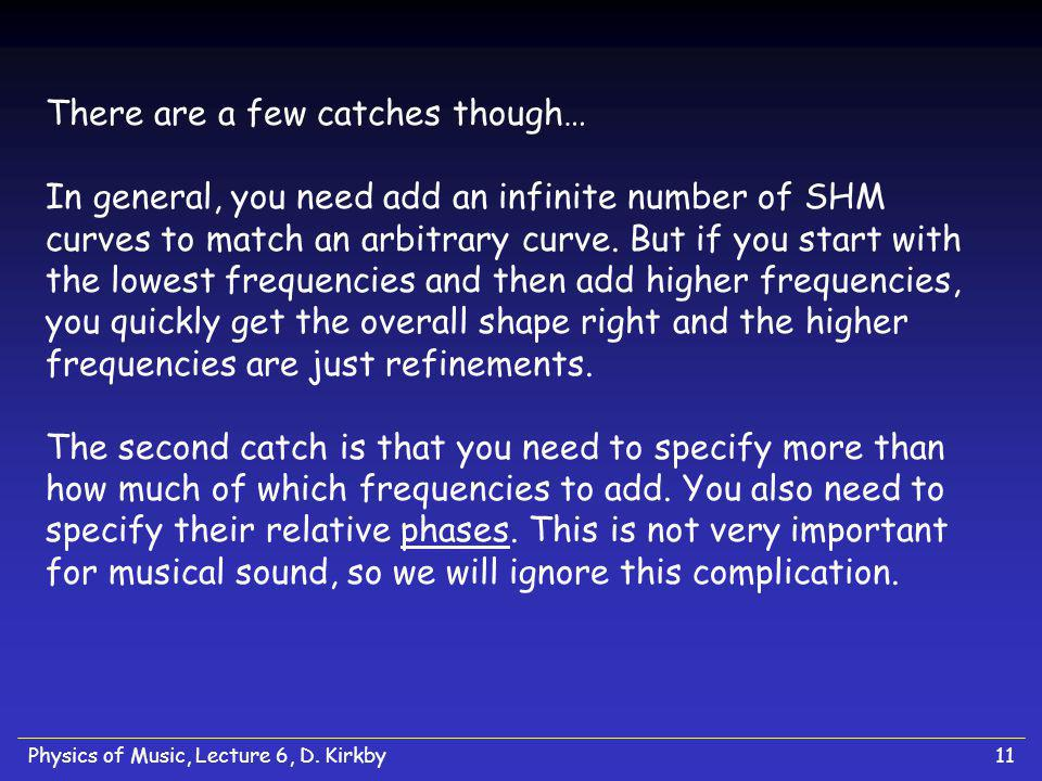 There are a few catches though… In general, you need add an infinite number of SHM curves to match an arbitrary curve. But if you start with the lowest frequencies and then add higher frequencies, you quickly get the overall shape right and the higher frequencies are just refinements. The second catch is that you need to specify more than how much of which frequencies to add. You also need to specify their relative phases. This is not very important for musical sound, so we will ignore this complication.