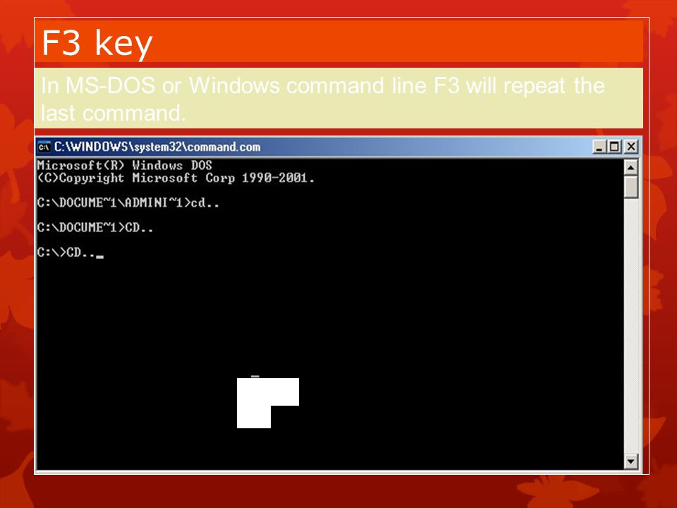 F3 key In MS-DOS or Windows command line F3 will repeat the last command. Press F3 repeating the command.