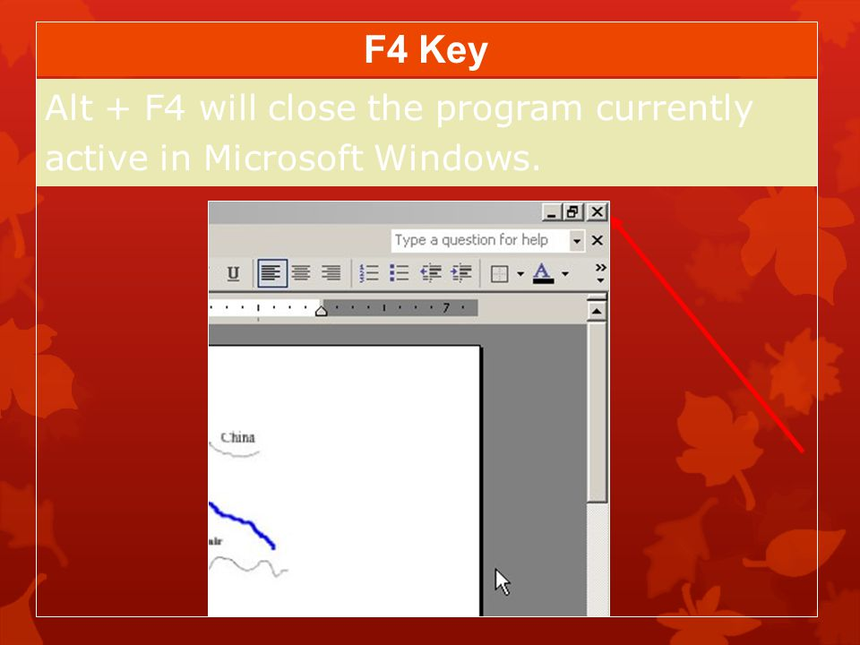 Alt + F4 will close the program currently active in Microsoft Windows.