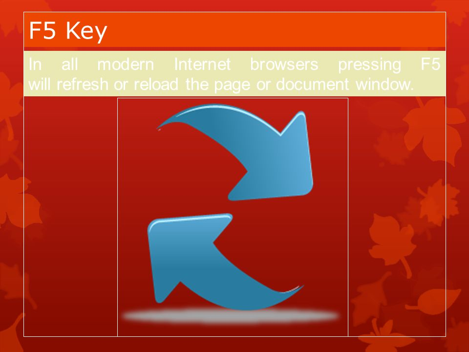F5 Key In all modern Internet browsers pressing F5 will refresh or reload the page or document window.