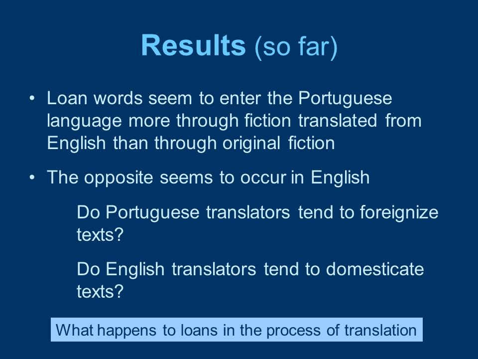 Results (so far) Loan words seem to enter the Portuguese language more through fiction translated from English than through original fiction.