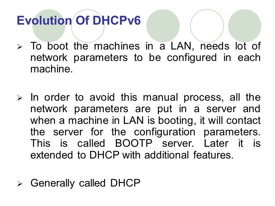 Evolution Of DHCPv6 To boot the machines in a LAN, needs lot of network parameters to be configured in each machine.