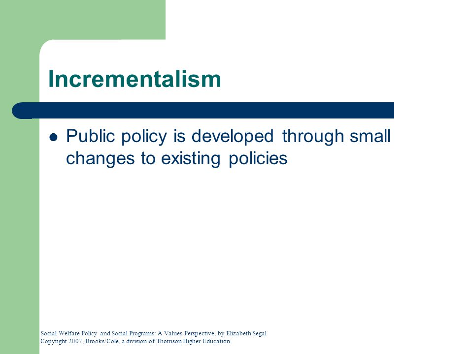 Incrementalism Public policy is developed through small changes to existing policies.