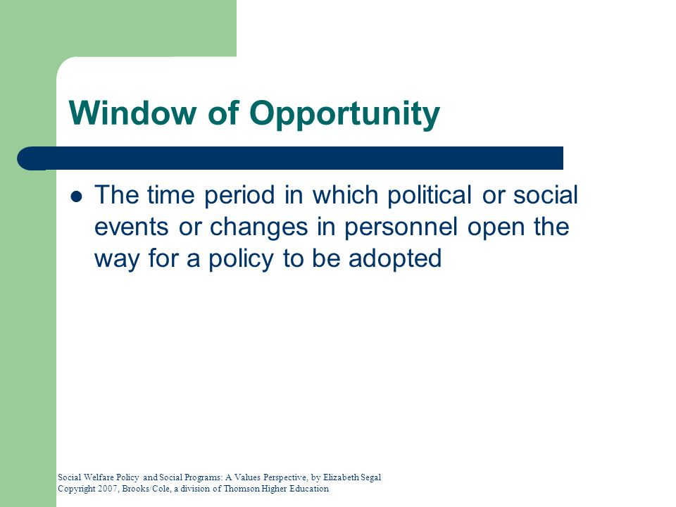 Window of Opportunity The time period in which political or social events or changes in personnel open the way for a policy to be adopted.