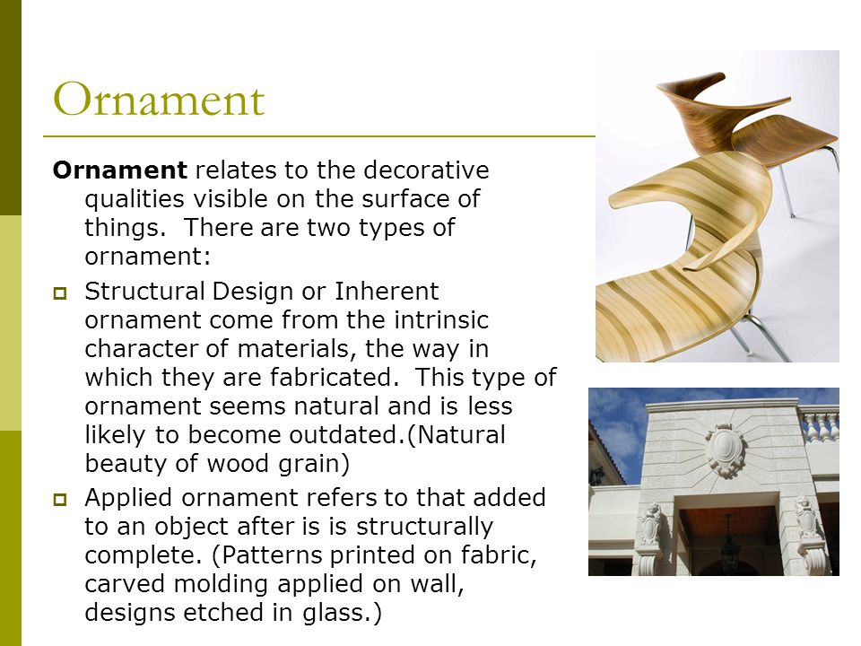 Ornament Ornament relates to the decorative qualities visible on the surface of things. There are two types of ornament: