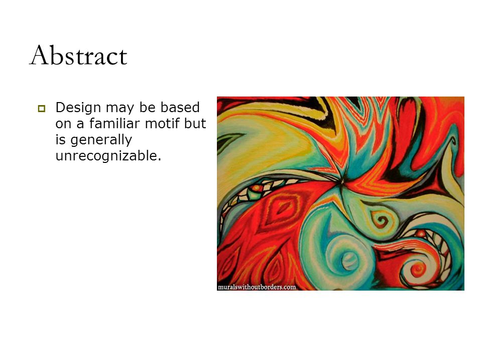 Abstract Design may be based on a familiar motif but is generally unrecognizable.
