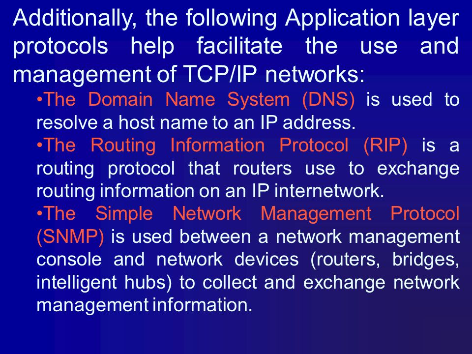 Additionally, the following Application layer protocols help facilitate the use and management of TCP/IP networks: