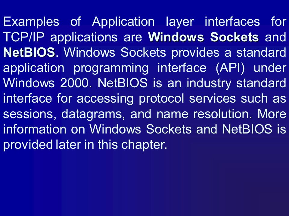 Examples of Application layer interfaces for TCP/IP applications are Windows Sockets and NetBIOS.