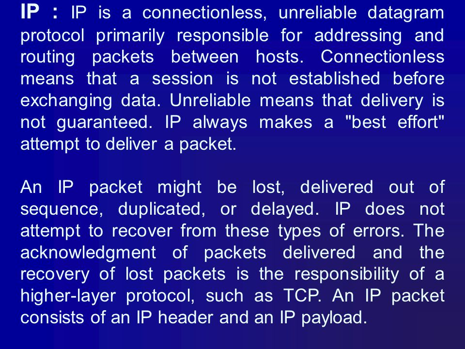 IP : IP is a connectionless, unreliable datagram protocol primarily responsible for addressing and routing packets between hosts. Connectionless means that a session is not established before exchanging data. Unreliable means that delivery is not guaranteed. IP always makes a best effort attempt to deliver a packet.