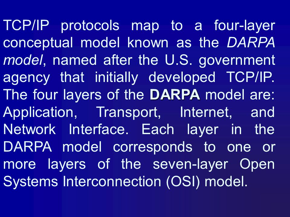 TCP/IP protocols map to a four-layer conceptual model known as the DARPA model, named after the U.S.