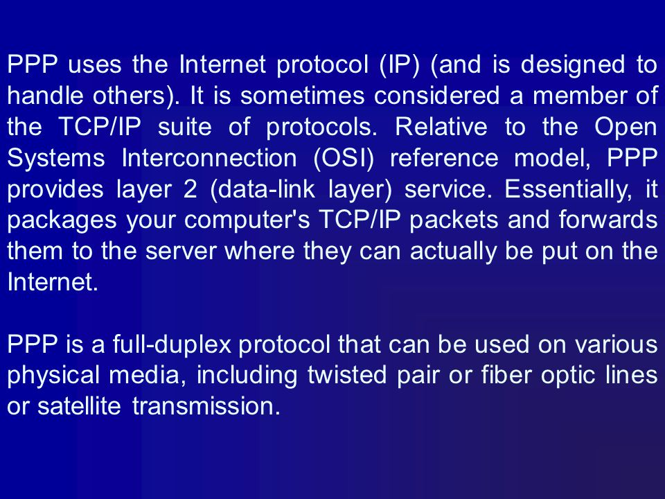 PPP uses the Internet protocol (IP) (and is designed to handle others)