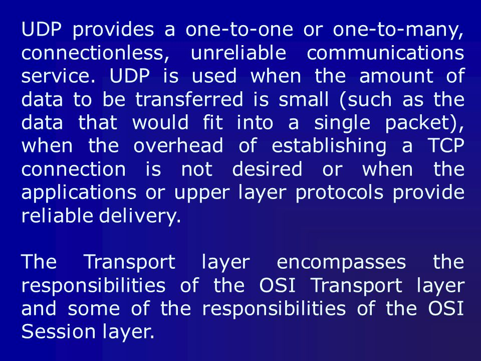 UDP provides a one-to-one or one-to-many, connectionless, unreliable communications service. UDP is used when the amount of data to be transferred is small (such as the data that would fit into a single packet), when the overhead of establishing a TCP connection is not desired or when the applications or upper layer protocols provide reliable delivery.