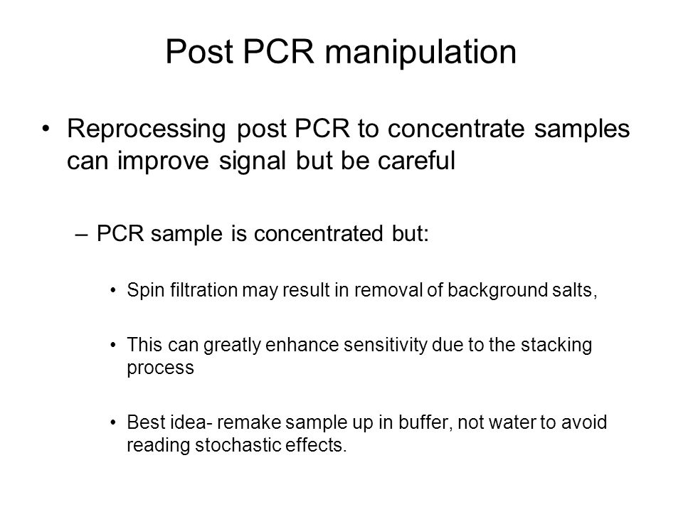 Post PCR manipulation Reprocessing post PCR to concentrate samples can improve signal but be careful.