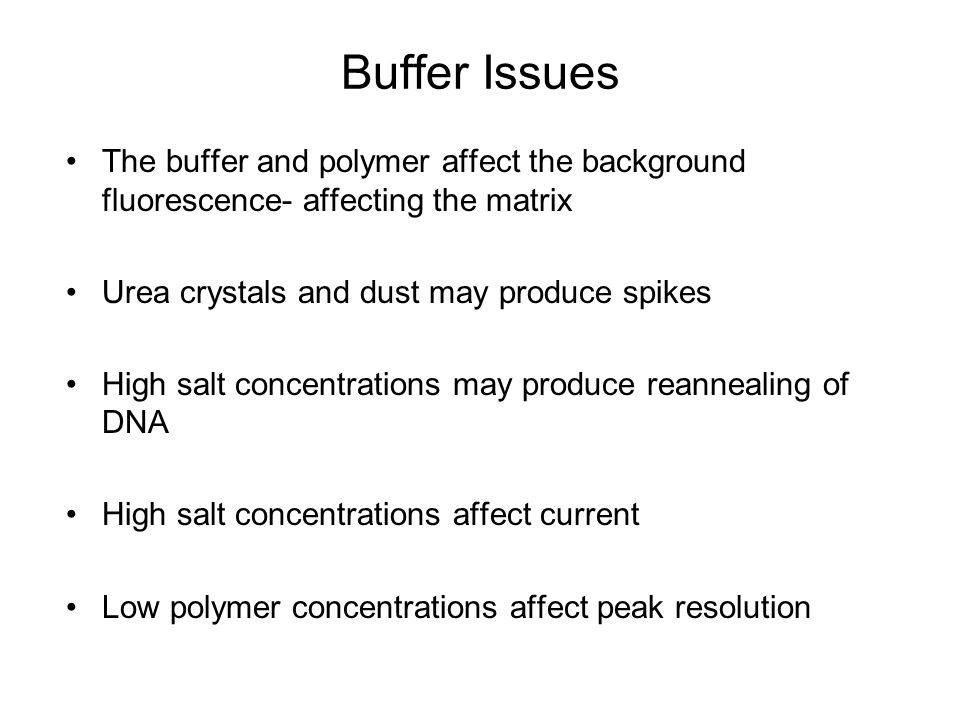 Buffer Issues The buffer and polymer affect the background fluorescence- affecting the matrix. Urea crystals and dust may produce spikes.