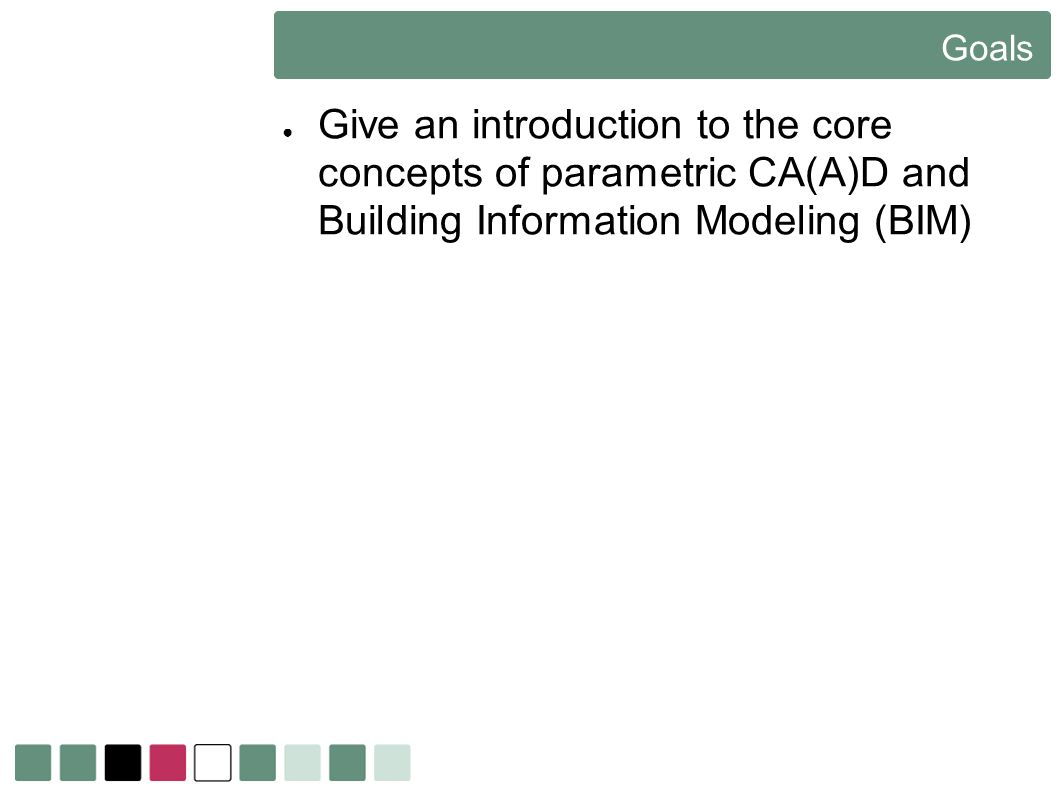Goals Give an introduction to the core concepts of parametric CA(A)D and Building Information Modeling (BIM)