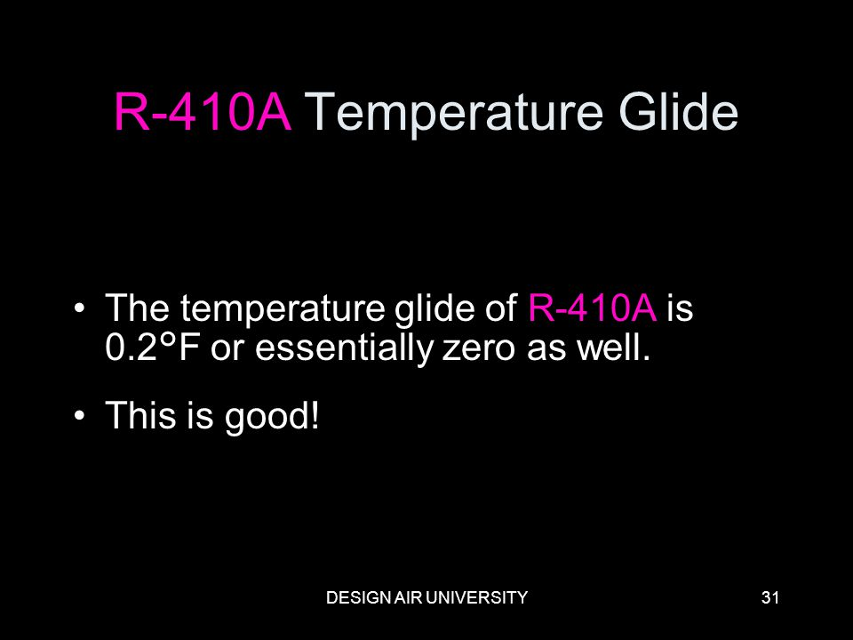 R-410A Temperature Glide The temperature glide of R-410A is 0.2°F or essentially zero as well. This is good!