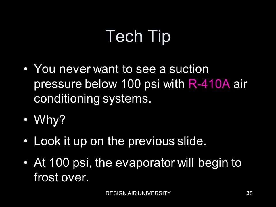 Tech Tip You never want to see a suction pressure below 100 psi with R-410A air conditioning systems.