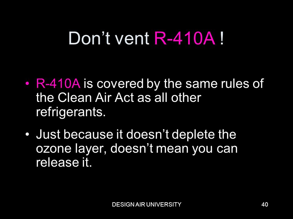 Don't vent R-410A ! R-410A is covered by the same rules of the Clean Air Act as all other refrigerants.