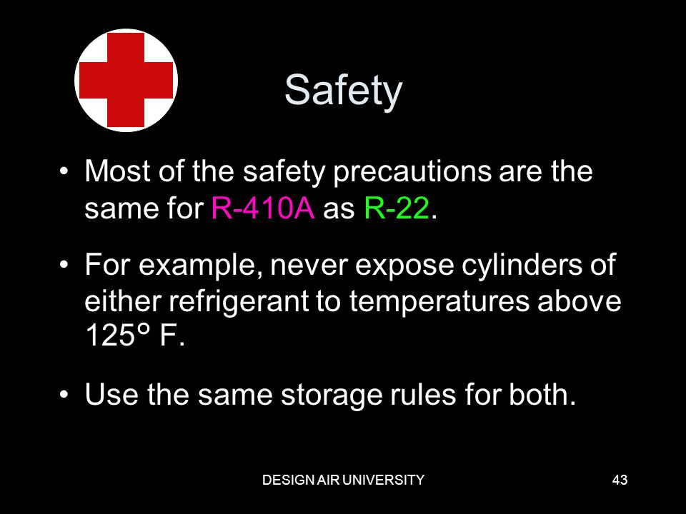 Safety Most of the safety precautions are the same for R-410A as R-22.