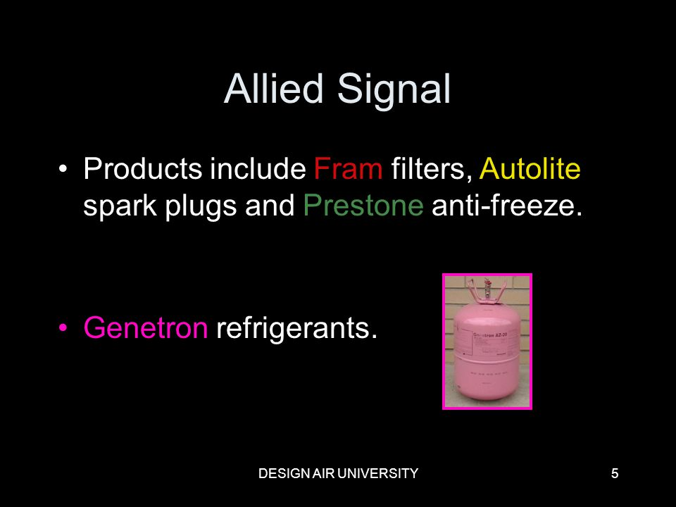 Allied Signal Products include Fram filters, Autolite spark plugs and Prestone anti-freeze. Genetron refrigerants.