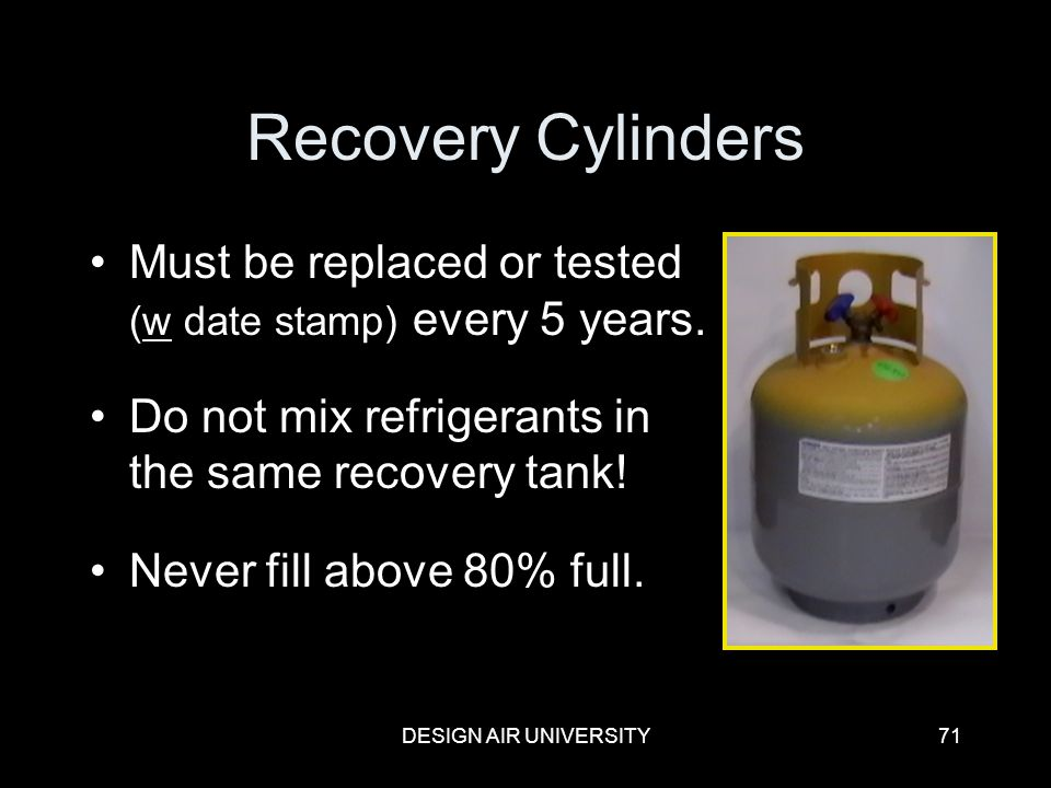 Recovery Cylinders Must be replaced or tested (w date stamp) every 5 years. Do not mix refrigerants in the same recovery tank!