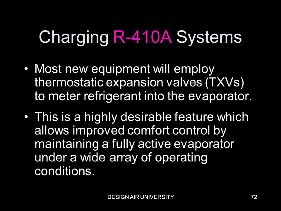 Charging R-410A Systems Most new equipment will employ thermostatic expansion valves (TXVs) to meter refrigerant into the evaporator.