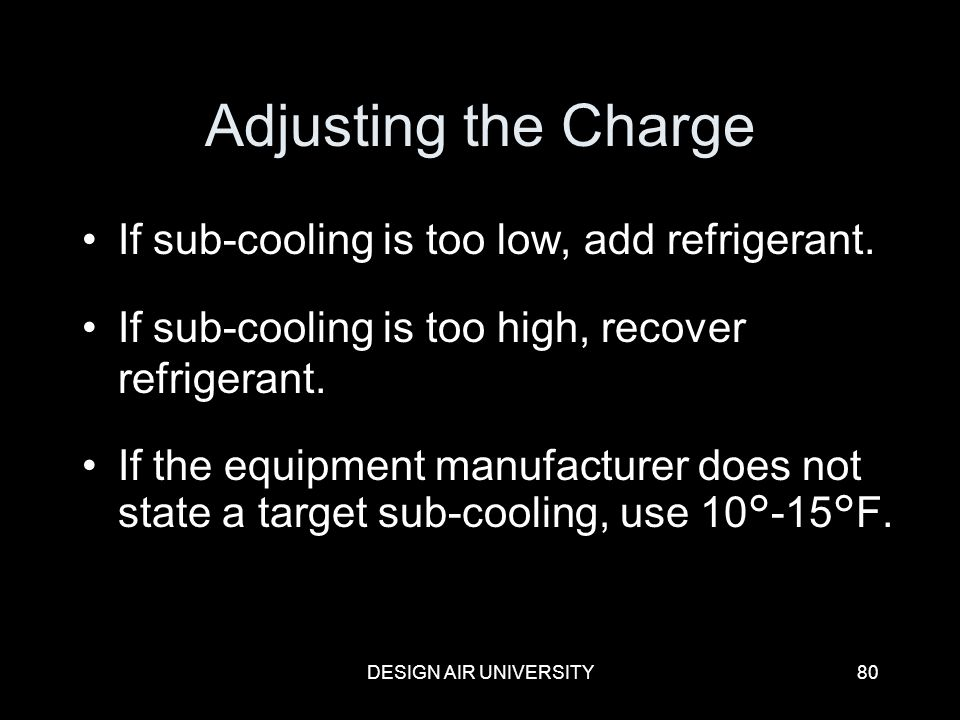 Adjusting the Charge If sub-cooling is too low, add refrigerant.