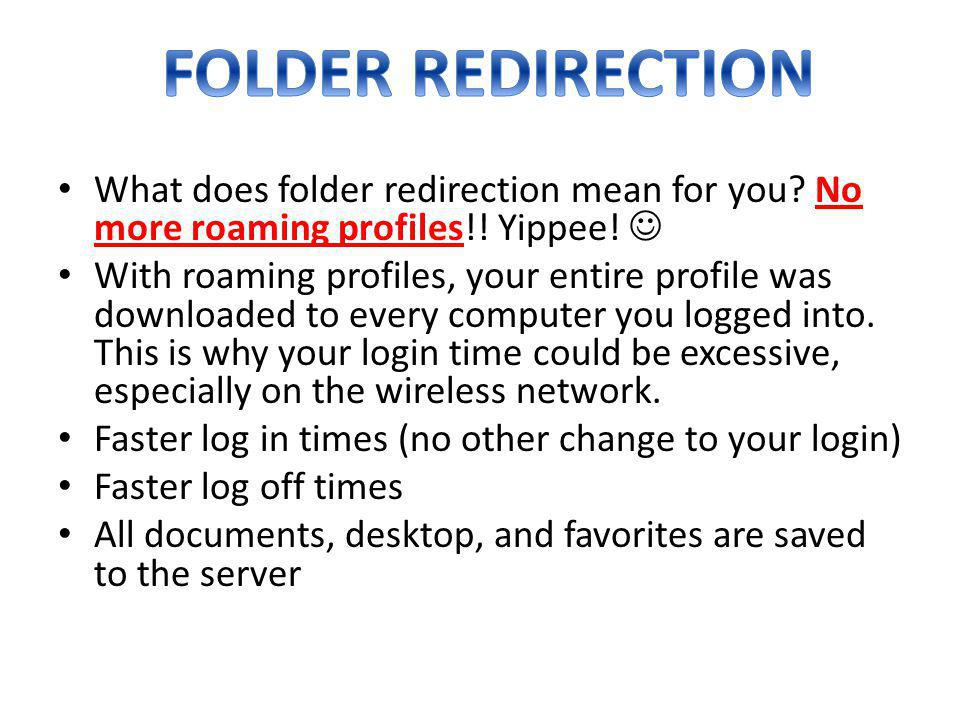 FOLDER REDIRECTION What does folder redirection mean for you No more roaming profiles!! Yippee! 