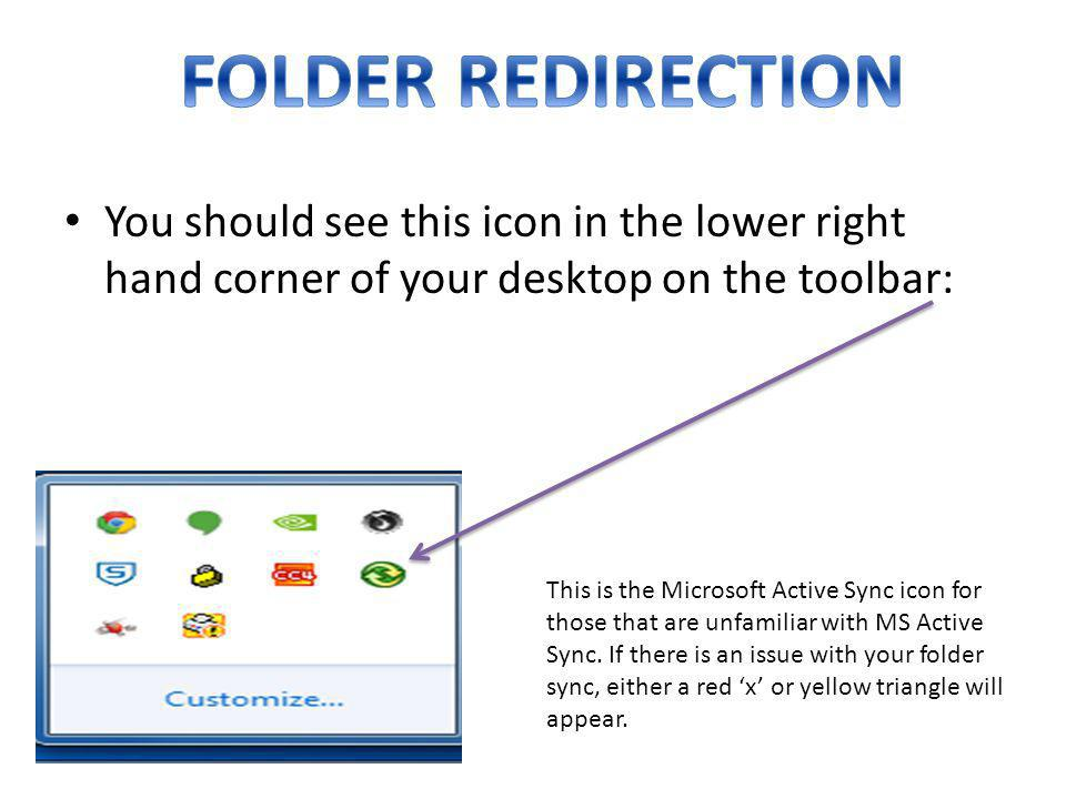 FOLDER REDIRECTION You should see this icon in the lower right hand corner of your desktop on the toolbar: